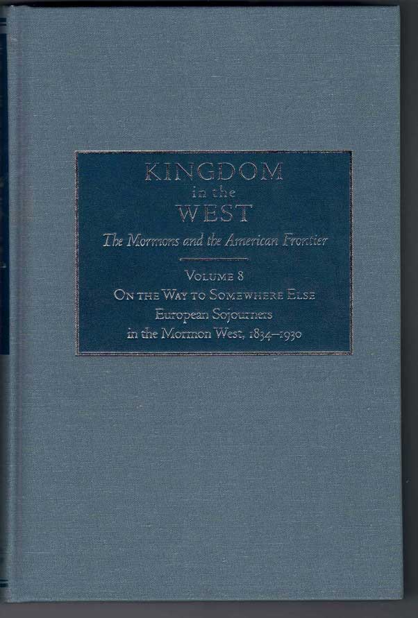 Kingdom in the West, Volume 8 - On the Way to Somewhere Else: European Sojourners in the Mormon West, 1834-1930. Michael W. Homer, Will Bagley - Series.
