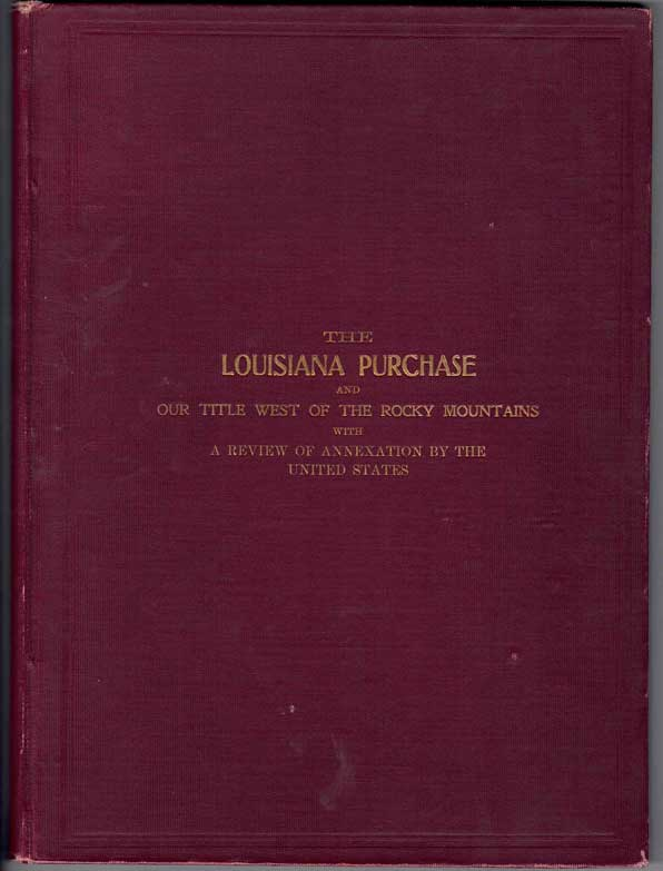The Louisiana Purchase and Our Title West of the Rocky Mountains, with A Review of Annexation by the United States. Binger Hermann.