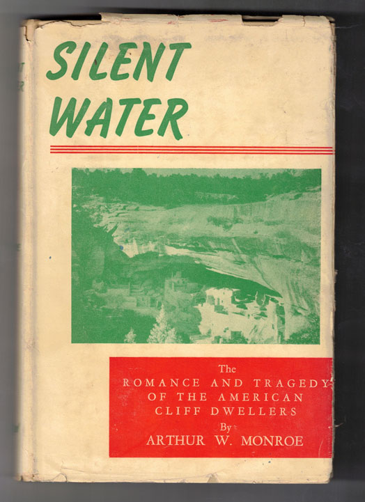 Silent Water: The Romance and Tragedy of the American Cliff Dwellers (A Saga of the Mesa Verde, Colorado Cliff Dwellers. Arthur W. Monroe.