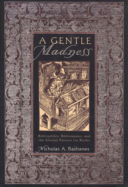 A Gentle Madness: Bibliophiles, Bibliomanes, and the Eternal Passion for Books. Nicholas Basbanes.