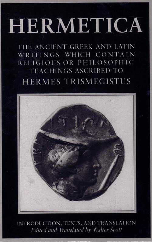 Hermetica: The Ancient Greek and Latin Writings Which Contain Religious or Philosophic Teachings Ascribed to Hermes Trismegistus (Volume I: Introduction, Texts, and Translation). Walter Scott, and.