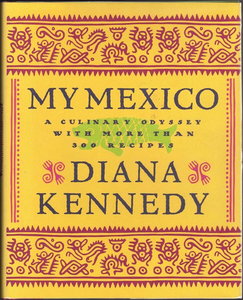 My Mexico: A Culinary Odyssey with More than 300 Recipes. Diana Kennedy.