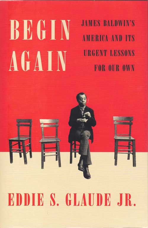 Begin Again; James Baldwin's America and it's Urgent Lessons for Our Own. Eddie S. Glaude Jr.