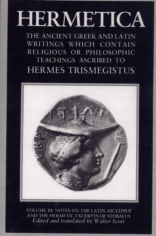 Hermetica: The Ancient Greek and Latin Writings Which Contain Religious or Philosophic Teachings Ascribed to Hermes Trismegistus (Volume III: Notes on the Latin Asclepius and the Hermetic Excerpts of Stobaeus). Walter Scott, and.