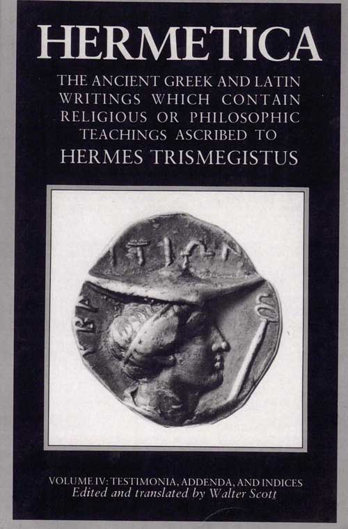 Hermetica: The Ancient Greek and Latin Writings Which Contain Religious or Philosophic Teachings Ascribed to Hermes Trismegistus (Volume IV: Testimonia, Addenda, and Indices). Walter Scott, and.