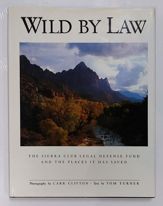 Wild by Law: The Sierra Club Legal Defense Fund and the Places It Has Saved. Carr Clifton, Tom Turner, Photographer.