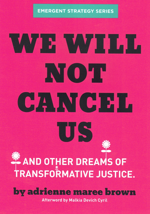 We Will Not Cancel Us: And Other Dreams of Transformative Justice. adrienne maree brown, Malkia Devich Cyril, Afterword.