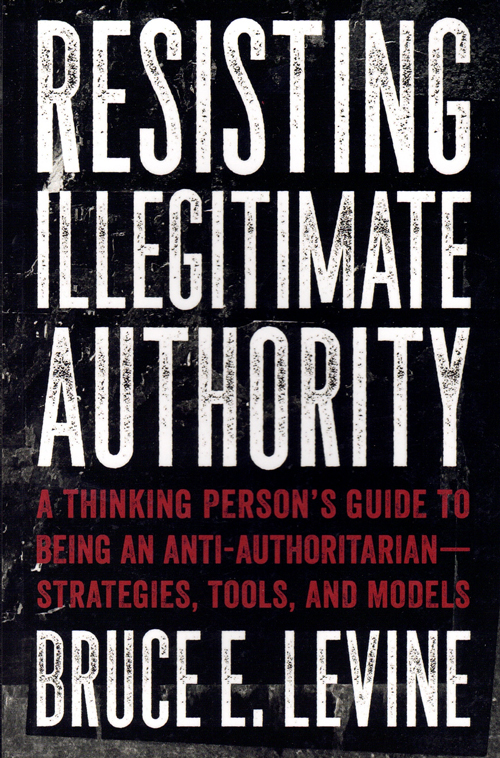Resisting Illegitimate Authority: A thinking Person's Guide to Being an Anti-Authoritarian—Strategies, Tools, and Models. Bruce E. Levine.