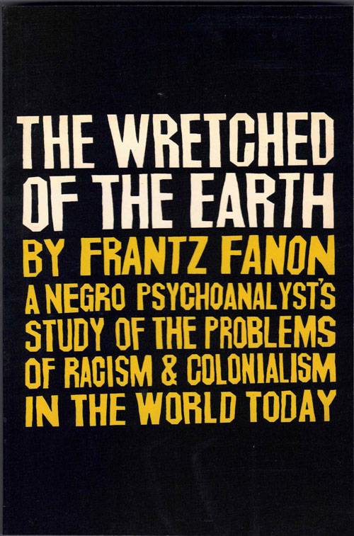 The Wretched of the Earth: A Negro Psychoanalyst's Study of the Problems of Racism & Colonialism in the World Today. Frantz Fanon.