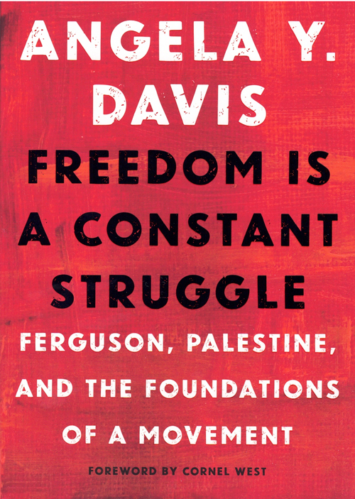 Freedom is a Constant Struggle: Ferguson, Palestine, and the Foundations of a Movement. Angela Y. Davis, Cornel West, Foreword.