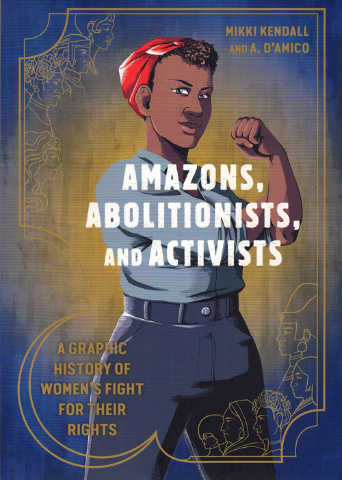 Amazons, Abolitionists, and Activists: A Graphic History of Women's Fight for their Rights. Mikki Kendall.