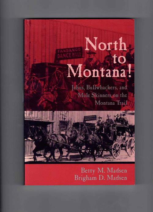 North to Montana! Jehus, Bullwhackers, and Mule Skinners on the Montana Trail. Betty M. Madsen, Brigham D. Madsen.