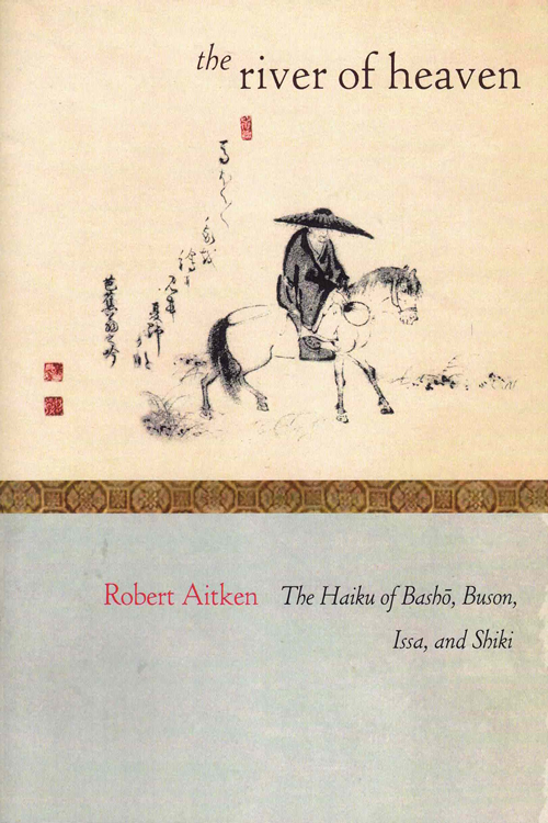 The River of Heaven: The Haiku of Bash , Buson, Issa, and Shiki. Robert Aitkin.