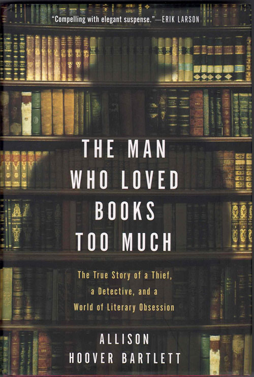 The Man Who Loved Books Too Much; The True Story of a Thief, a Detective, and a World of Literary Obsession. Allison Hoover Bartlett.