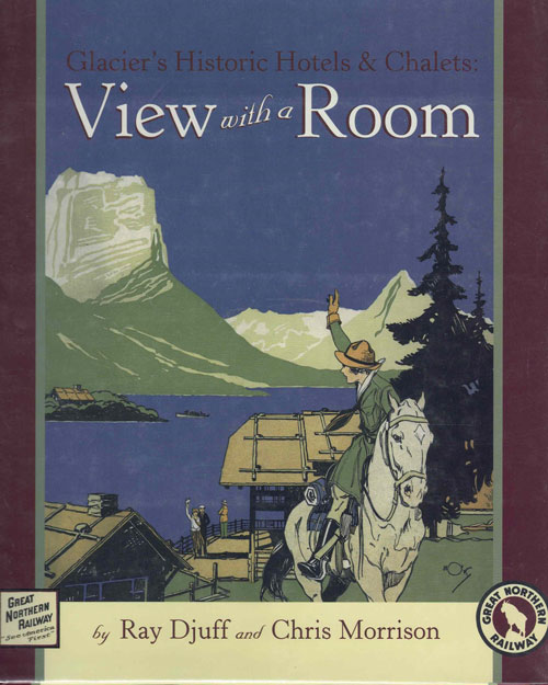 Glacier's Historic Hotels and Chalets: View with a Room. Ray Djuff, Chris Morrison.