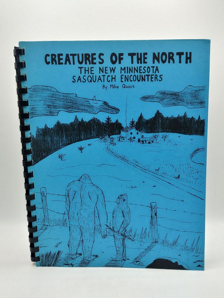 Creatures of the North The New Minnesota Sasquatch Encounters. Mike Quast.