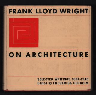 Frank Lloyd Wright: On Architecture. Selected Writings, 1894-1940. Frank Lloyd Wright, Frederick...