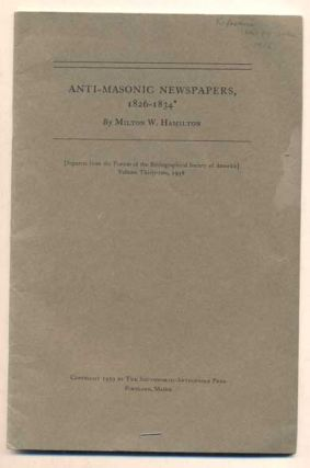 Anti-Masonic Newspapers 1826-1834. Milton W. Hamilton