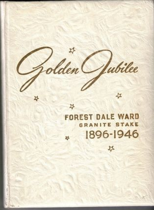 Golden Jubilee 1896 1946: Fifty Years of Progress of Forest Dale Ward Granite Stake of The Church...