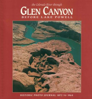 The Colorado River Through Glen Canyon Before Lake Powell; Historic Photo Journal 1872 to 1964....