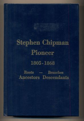 Stephen Chipman Pioneer 1805-1868: Roots- Branches, Ancestors, Descendants. Dean Whitaker...
