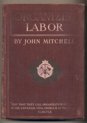 Organized Labor: Its Problem, Purposes and Ideals and the Present and Future of American Wage...
