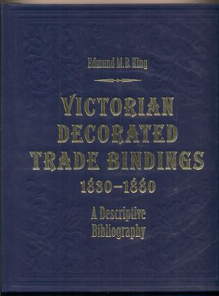 Victorian Decorated Trade Bindings 1830-1880: A Descriptive Bibliography. Edmund M. B. King