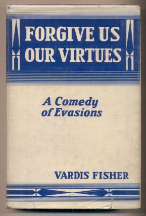 Forgive Us Our Virtues: A Comedy of Evasions. Vardis Fisher