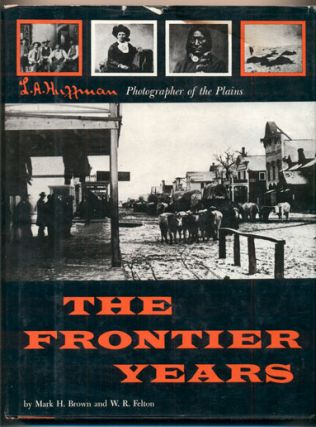 The Frontier Years: L. A. Huffman, Photographer of the Plains. L. A. Huffman, Mark H. Brown, W....
