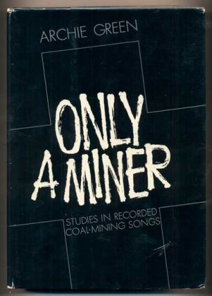 Only a Miner: Studies in Recorded Coal-Mining Songs. Archie Green
