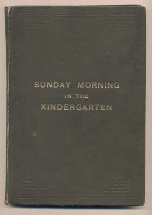 Sunday Morning in the Kindergarten: Illustrated Lessons for the Kindergarten Department of the...
