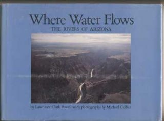 Where Water Flows: The Rivers of Arizona. Lawrence Clark Powell, Bruce Babbitt, Foreword