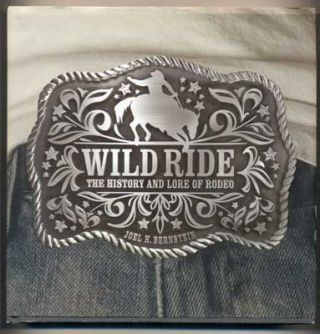 Wild Ride: The History and Lore of Rodeo. Joel H. Bernstein