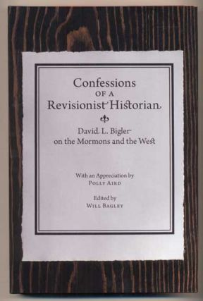 Confessions of a Revisionist Historian: David L. Bigler on the Mormons and the West. David...