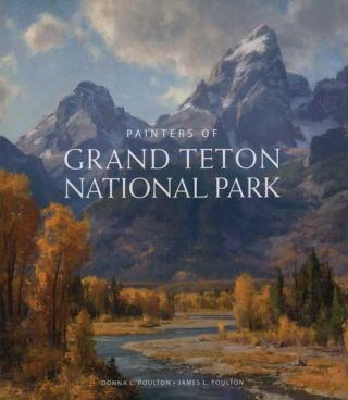 Painters Of Grand Teton National Park. Donna L. Poulton, James L. Poulton
