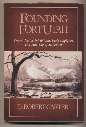 Founding Fort Utah: Provo's Native Inhabitants, Early Explorers, and First Year of Settlement. D....