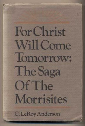 For Christ Will Come Tomorrow: The Saga of the Morrisites. C. Leroy Anderson