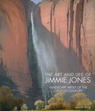 The Art and Life of Jimmie Jones: Landscape Artist of the Canyon Country. James M. Aton