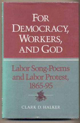 For Democracy, Workers, and God: Labor Song-Poems and Labor Protest, 1865-95. Clark D. Halker