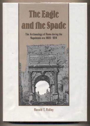 The Eagle and the Spade: Archeology in Rome During the Napoleonic Era. Ronald T. Ridley