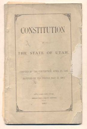 Constitution of the State of Utah. Adopted by the Convention, April 27, 1882. Ratified by the...
