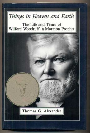 Things in Heaven and Earth: The Life and Times of Wilford Woodruff, a Mormon Prophet. Thomas G....