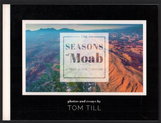 The Seasons of Moab: A Year in the Canyons: Photos and Essays by Tom Till. Tom Till