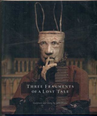 Three Fragments of a Lost Tale: Sculpture and Story by John Frame. John Frame