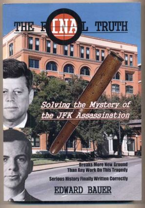 The Final Truth: Solving the Mystery of the JFK Assassination. Edward Bauer