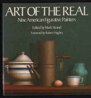 Art of the Real: Nine American Figurative Painters. Mark Strand, Robert Hughes, Timothy...