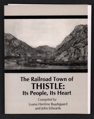 The Railroad Town of Thistle: Its People, Its Heart. Luana Henline Baadsgaard, John Edwards
