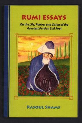 Rumi Essays: On the Life, Poetry, and Vision of the Greatest Persian Sufi Poet. Rasoul Shams, Rumi
