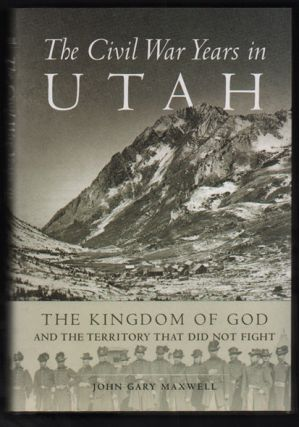 The Civil War Years in Utah: The Kingdom of God and the Territory That Did Not Fight. John Gary...