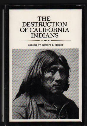 The Destruction of California Indians: A collection of documents from the period 1847 to 1865 in...